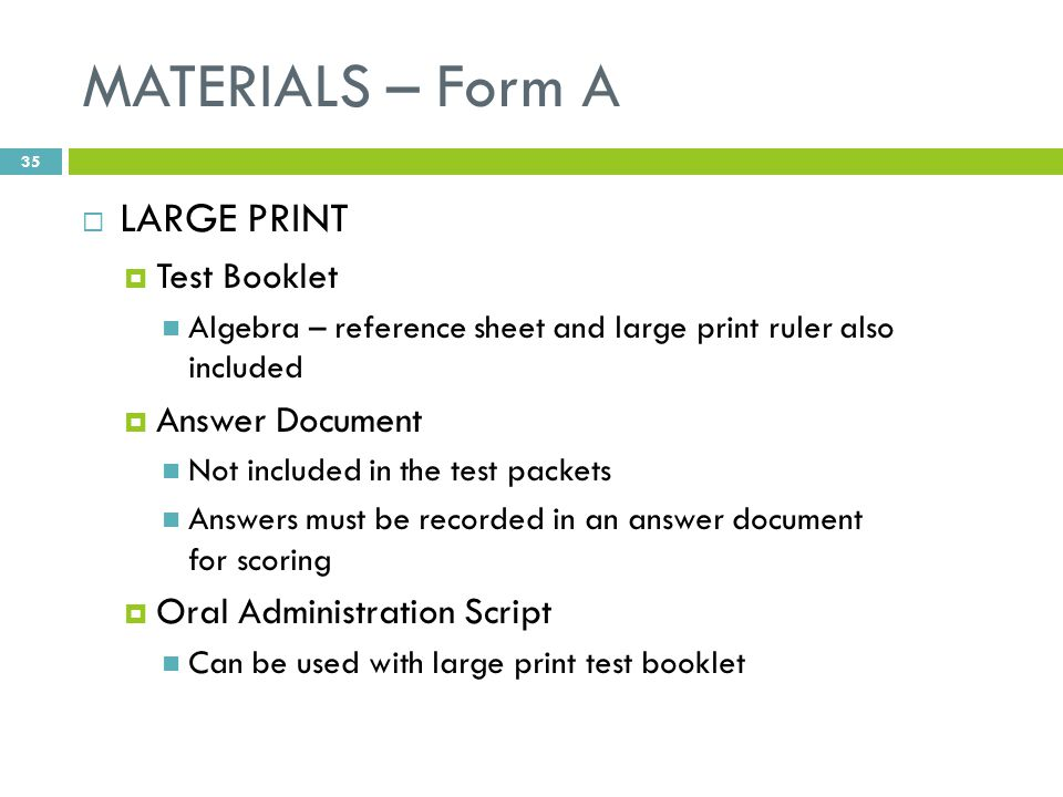 MATERIALS – Form A  LARGE PRINT  Test Booklet Algebra – reference sheet and large print ruler also included  Answer Document Not included in the test packets Answers must be recorded in an answer document for scoring  Oral Administration Script Can be used with large print test booklet 35