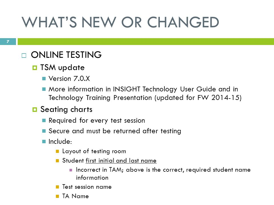 WHAT'S NEW OR CHANGED  ONLINE TESTING  TSM update Version 7.0.X More information in INSIGHT Technology User Guide and in Technology Training Presentation (updated for FW 2014-15)  Seating charts Required for every test session Secure and must be returned after testing Include: Layout of testing room Student first initial and last name Incorrect in TAM; above is the correct, required student name information Test session name TA Name 7