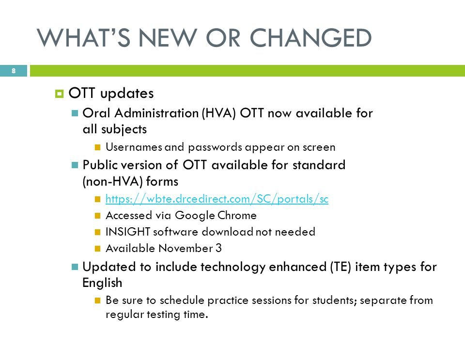 WHAT'S NEW OR CHANGED  OTT updates Oral Administration (HVA) OTT now available for all subjects Usernames and passwords appear on screen Public version of OTT available for standard (non-HVA) forms https://wbte.drcedirect.com/SC/portals/sc Accessed via Google Chrome INSIGHT software download not needed Available November 3 Updated to include technology enhanced (TE) item types for English Be sure to schedule practice sessions for students; separate from regular testing time.