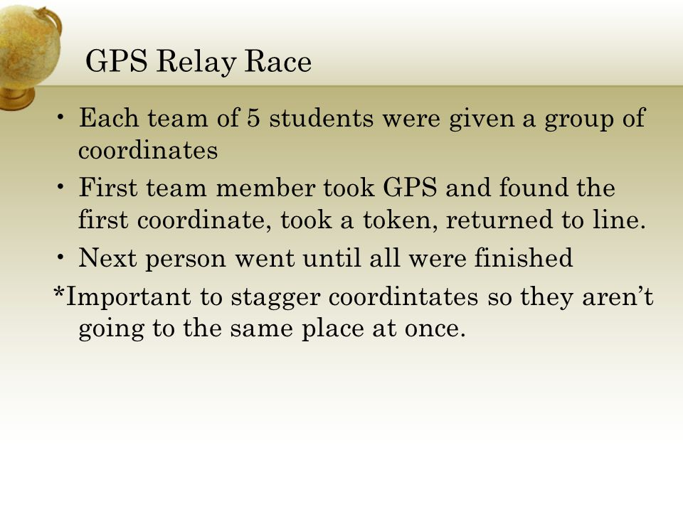 GPS Relay Race Each team of 5 students were given a group of coordinates First team member took GPS and found the first coordinate, took a token, returned to line.
