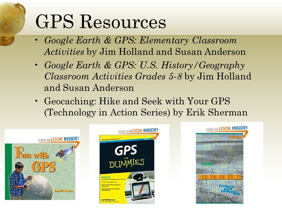 GPS Resources Google Earth & GPS: Elementary Classroom Activities by Jim Holland and Susan Anderson Google Earth & GPS: U.S.