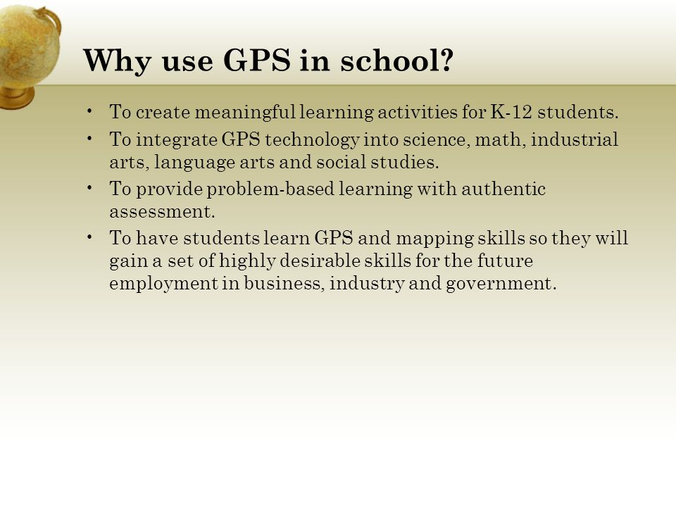 Why use GPS in school. To create meaningful learning activities for K-12 students.
