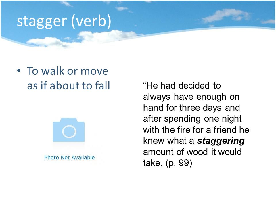 stagger (verb) To walk or move as if about to fall He had decided to always have enough on hand for three days and after spending one night with the fire for a friend he knew what a staggering amount of wood it would take.