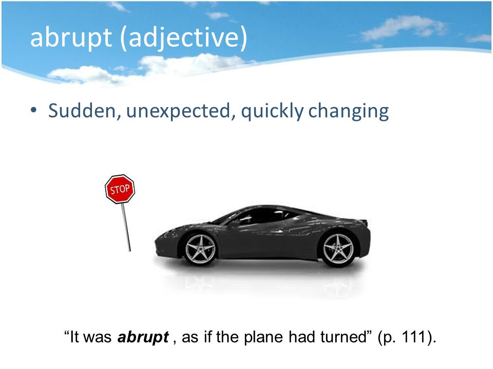 abrupt (adjective) Sudden, unexpected, quickly changing It was abrupt, as if the plane had turned (p.
