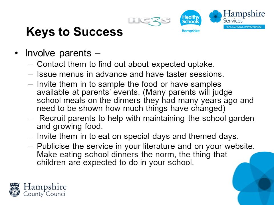 Keys to Success Involve parents – –Contact them to find out about expected uptake. –Issue menus in advance and have taster sessions. –Invite them in t