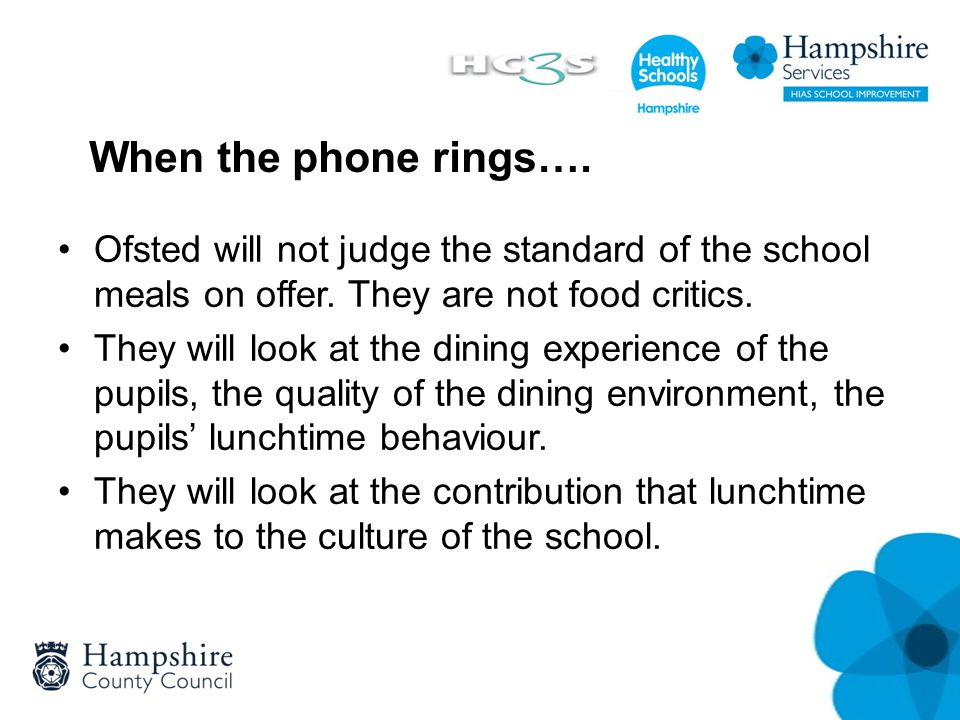 When the phone rings…. Ofsted will not judge the standard of the school meals on offer. They are not food critics. They will look at the dining experi