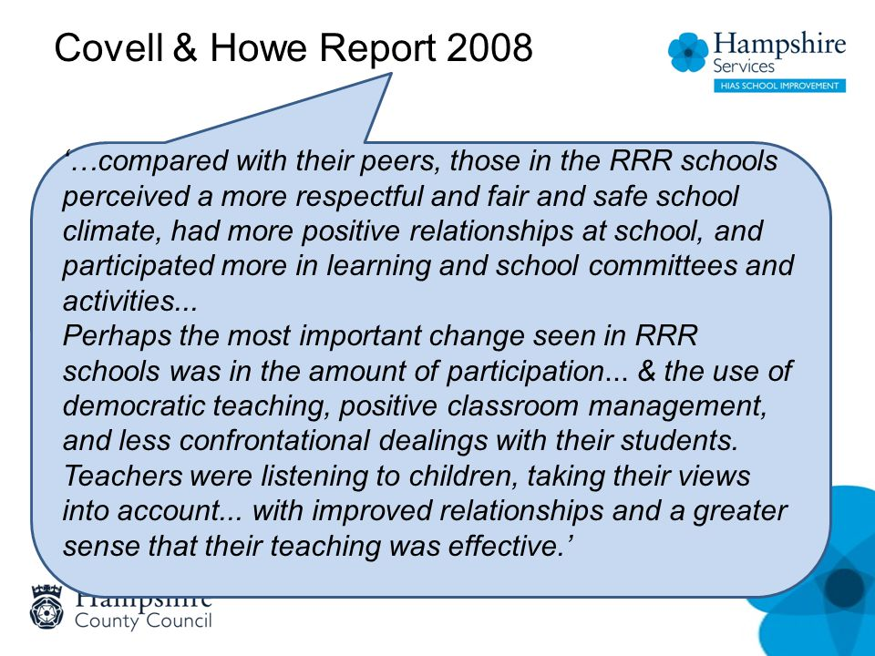 Covell & Howe Report 2008 '…compared with their peers, those in the RRR schools perceived a more respectful and fair and safe school climate, had more