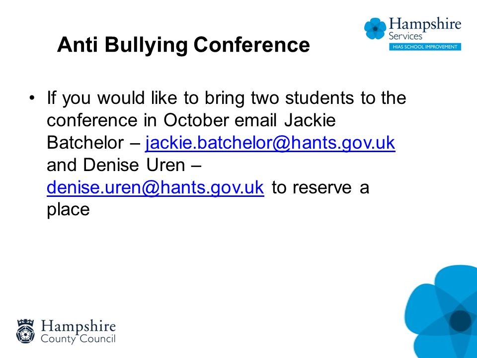 Anti Bullying Conference If you would like to bring two students to the conference in October email Jackie Batchelor – jackie.batchelor@hants.gov.uk a