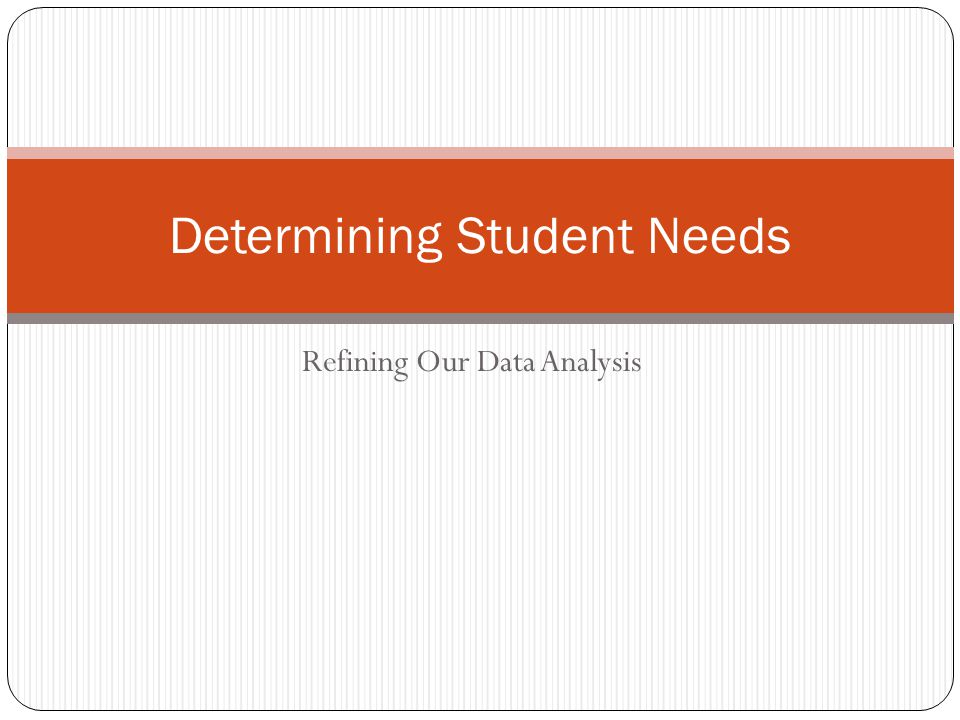 Refining Our Data Analysis Determining Student Needs