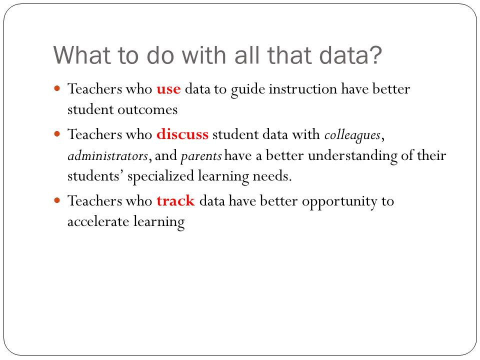 What to do with all that data? Teachers who use data to guide instruction have better student outcomes Teachers who discuss student data with colleagu