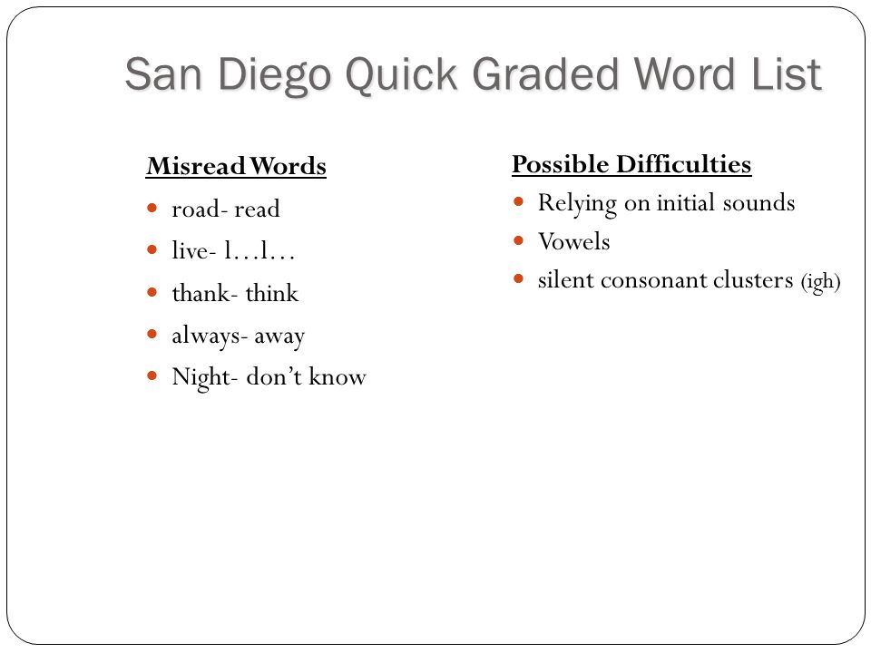 San Diego Quick Graded Word List Misread Words road- read live- l…l… thank- think always- away Night- don't know Possible Difficulties Relying on init