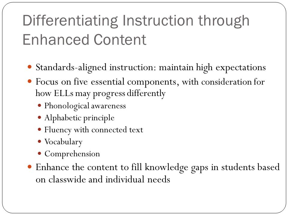 Differentiating Instruction through Enhanced Content Standards-aligned instruction: maintain high expectations Focus on five essential components, wit
