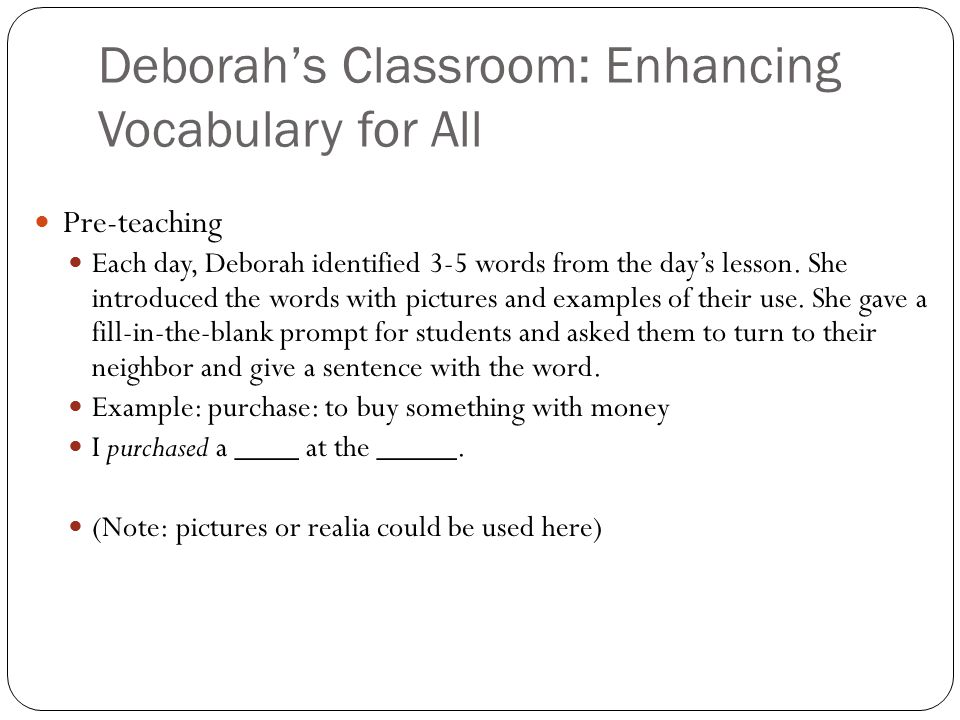 Deborah's Classroom: Enhancing Vocabulary for All Pre-teaching Each day, Deborah identified 3-5 words from the day's lesson. She introduced the words