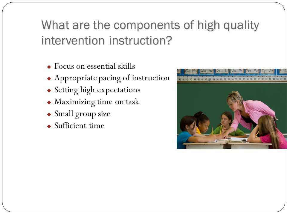 What are the components of high quality intervention instruction?  Focus on essential skills  Appropriate pacing of instruction  Setting high expec