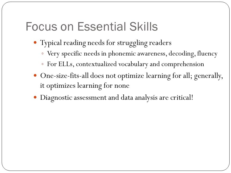 Focus on Essential Skills Typical reading needs for struggling readers ◦ Very specific needs in phonemic awareness, decoding, fluency ◦ For ELLs, cont