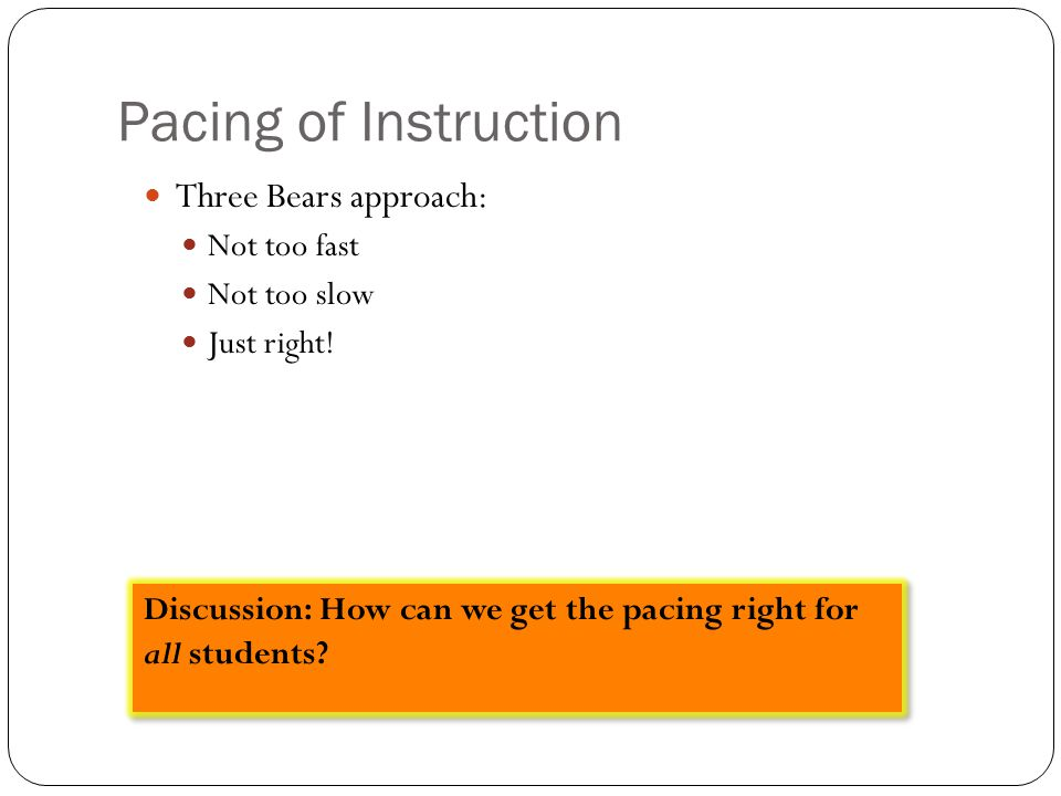 Pacing of Instruction Three Bears approach: Not too fast Not too slow Just right! Discussion: How can we get the pacing right for all students?