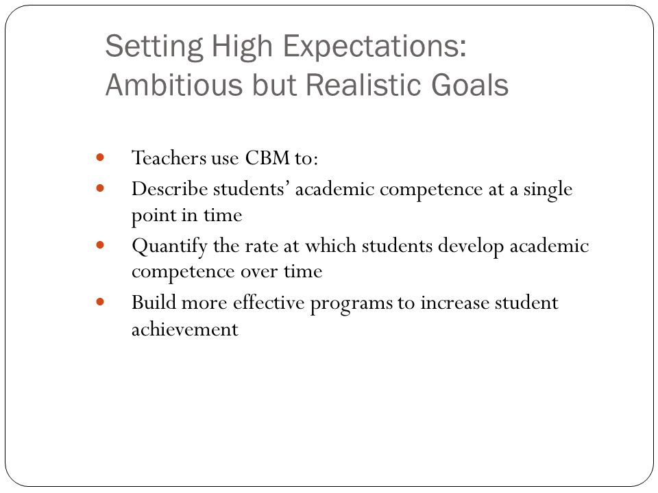 Setting High Expectations: Ambitious but Realistic Goals Teachers use CBM to: Describe students' academic competence at a single point in time Quantif