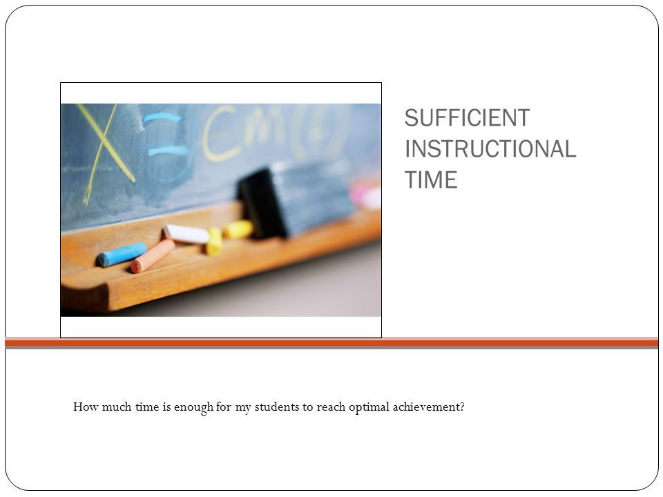 SUFFICIENT INSTRUCTIONAL TIME How much time is enough for my students to reach optimal achievement?