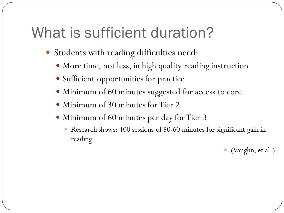 What is sufficient duration? Students with reading difficulties need: More time, not less, in high quality reading instruction Sufficient opportunitie
