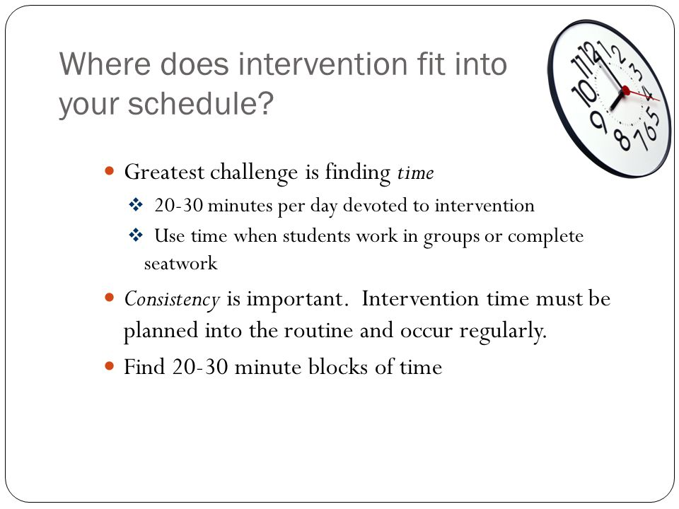 Where does intervention fit into your schedule? Greatest challenge is finding time  20-30 minutes per day devoted to intervention  Use time when stu