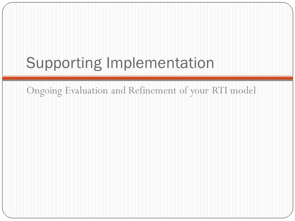 Supporting Implementation Ongoing Evaluation and Refinement of your RTI model