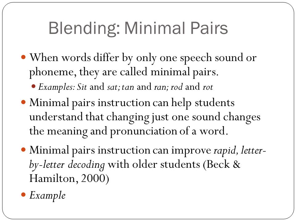 Blending: Minimal Pairs When words differ by only one speech sound or phoneme, they are called minimal pairs. Examples: Sit and sat; tan and ran; rod