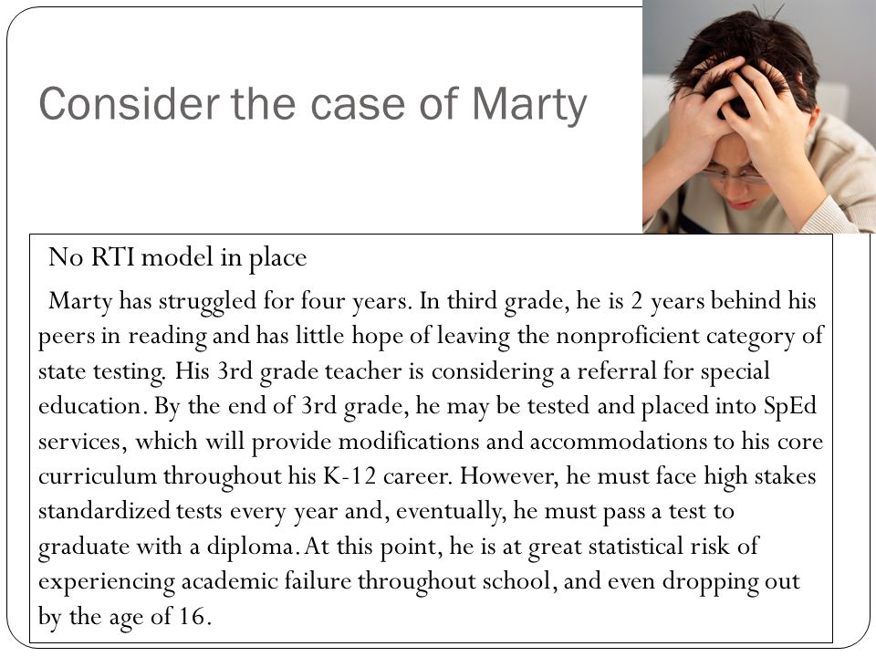 Consider the case of Marty No RTI model in place Marty has struggled for four years. In third grade, he is 2 years behind his peers in reading and has