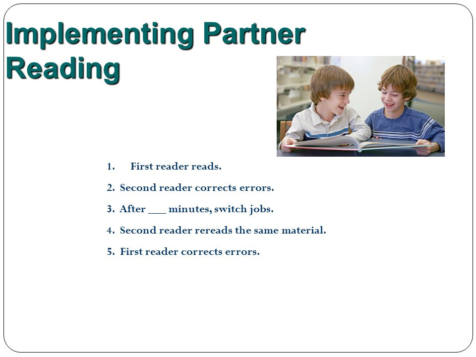 Implementing Partner Reading 1.First reader reads. 2. Second reader corrects errors. 3. After ___ minutes, switch jobs. 4. Second reader rereads the s