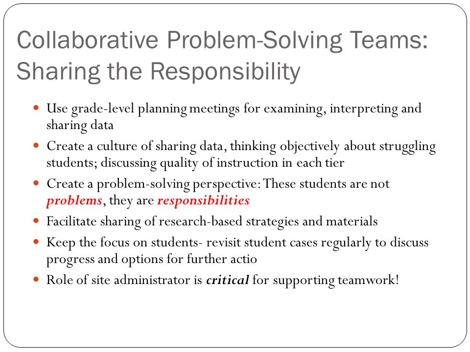 Collaborative Problem-Solving Teams: Sharing the Responsibility Use grade-level planning meetings for examining, interpreting and sharing data Create