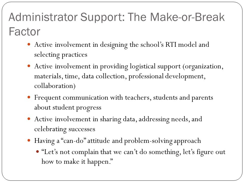 Administrator Support: The Make-or-Break Factor Active involvement in designing the school's RTI model and selecting practices Active involvement in p