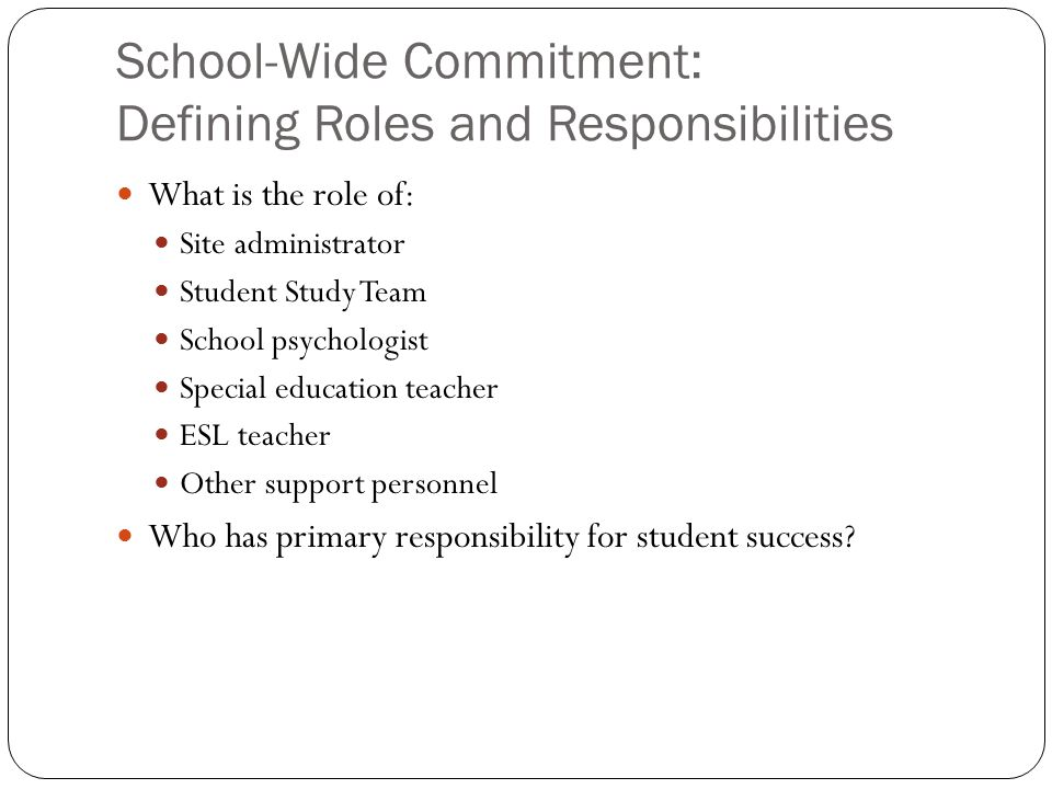 School-Wide Commitment: Defining Roles and Responsibilities What is the role of: Site administrator Student Study Team School psychologist Special edu
