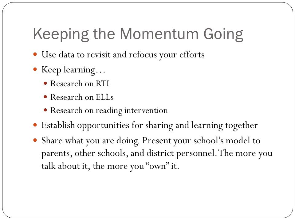 Keeping the Momentum Going Use data to revisit and refocus your efforts Keep learning… Research on RTI Research on ELLs Research on reading interventi