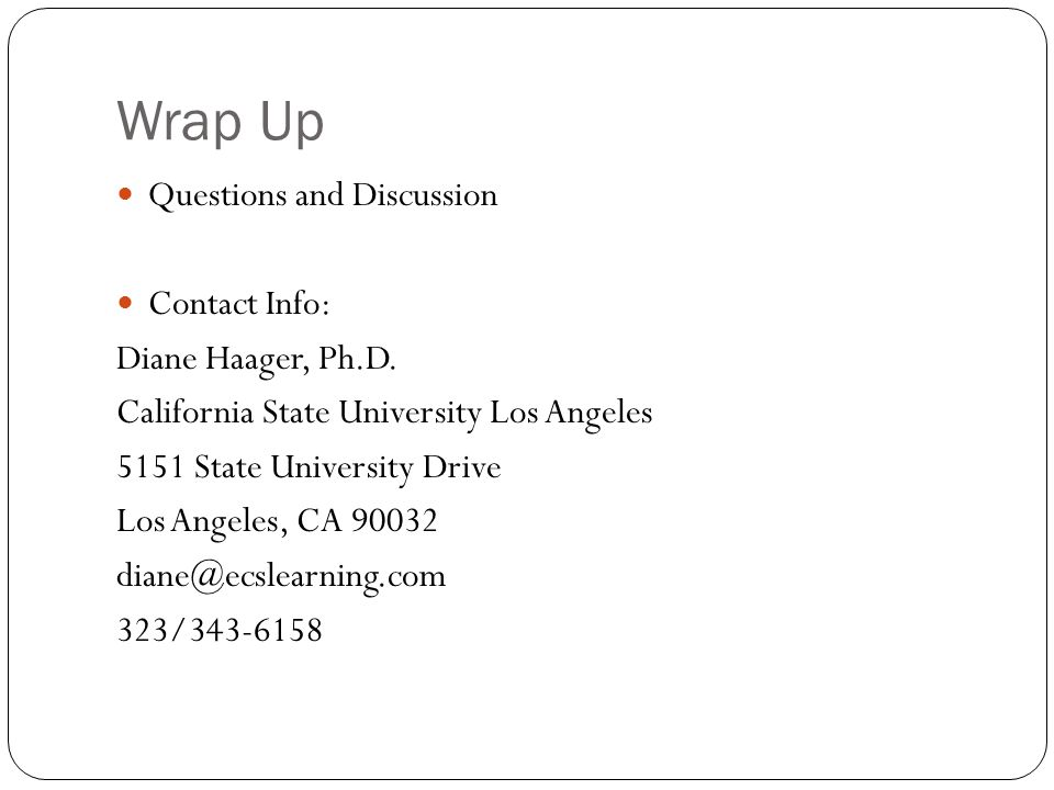 Wrap Up Questions and Discussion Contact Info: Diane Haager, Ph.D. California State University Los Angeles 5151 State University Drive Los Angeles, CA