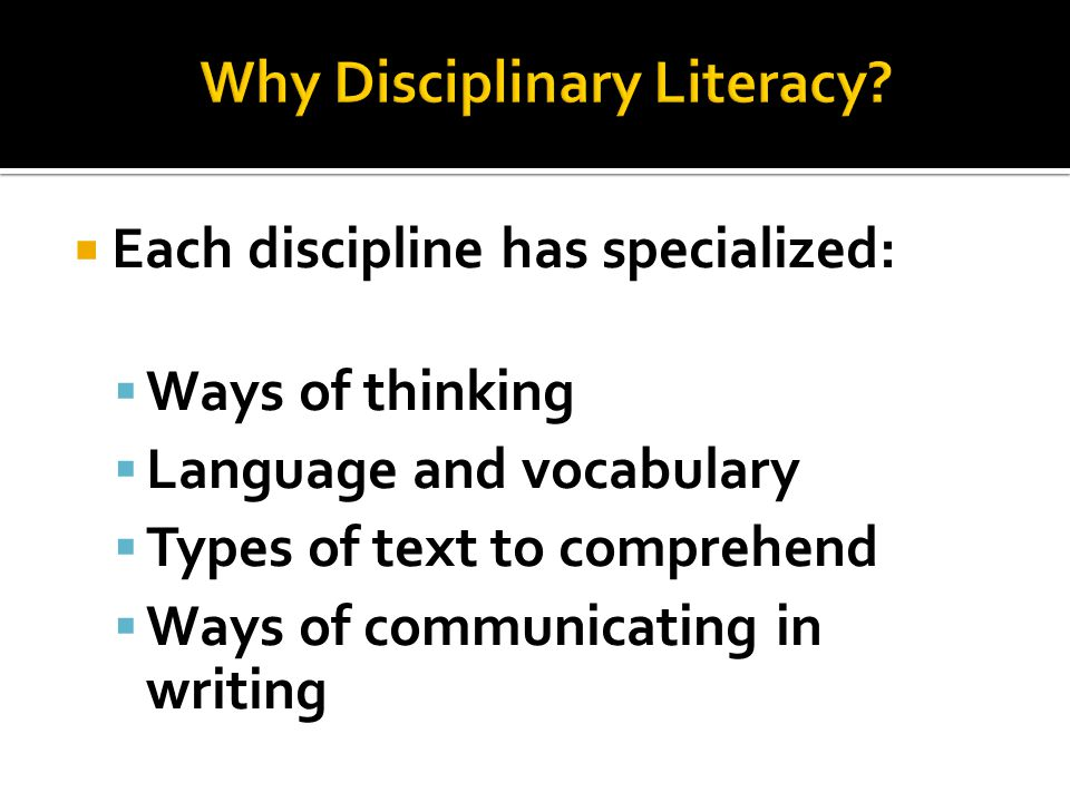  Each discipline has specialized:  Ways of thinking  Language and vocabulary  Types of text to comprehend  Ways of communicating in writing