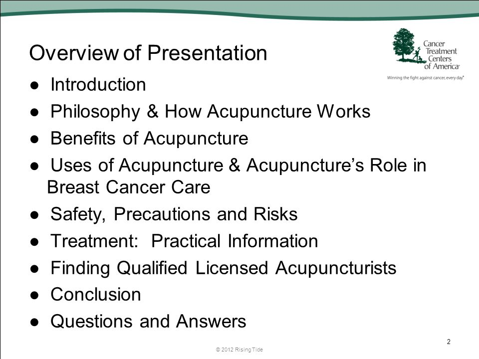 Overview of Presentation ● Introduction ● Philosophy & How Acupuncture Works ● Benefits of Acupuncture ● Uses of Acupuncture & Acupuncture's Role in Breast Cancer Care ● Safety, Precautions and Risks ● Treatment: Practical Information ● Finding Qualified Licensed Acupuncturists ● Conclusion ● Questions and Answers © 2012 Rising Tide 2