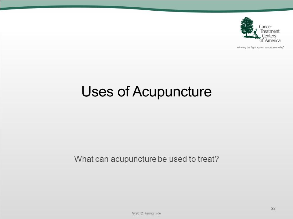 Uses of Acupuncture What can acupuncture be used to treat © 2012 Rising Tide 22