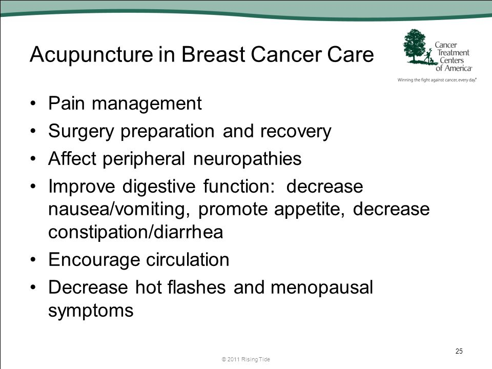 Acupuncture in Breast Cancer Care Pain management Surgery preparation and recovery Affect peripheral neuropathies Improve digestive function: decrease nausea/vomiting, promote appetite, decrease constipation/diarrhea Encourage circulation Decrease hot flashes and menopausal symptoms © 2011 Rising Tide 25