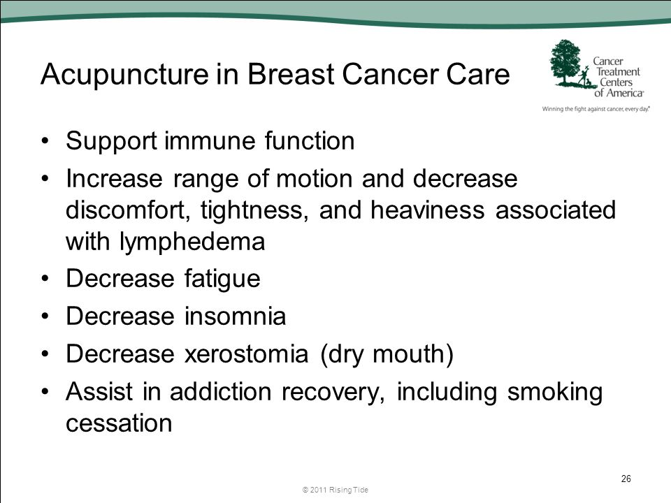 Acupuncture in Breast Cancer Care Support immune function Increase range of motion and decrease discomfort, tightness, and heaviness associated with lymphedema Decrease fatigue Decrease insomnia Decrease xerostomia (dry mouth) Assist in addiction recovery, including smoking cessation © 2011 Rising Tide 26