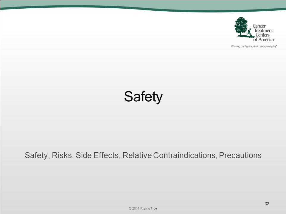 Safety Safety, Risks, Side Effects, Relative Contraindications, Precautions © 2011 Rising Tide 32