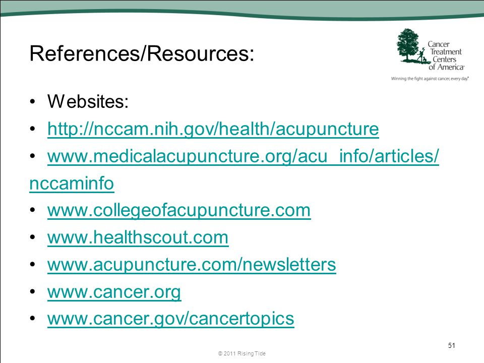 References/Resources: Websites: http://nccam.nih.gov/health/acupuncture www.medicalacupuncture.org/acu_info/articles/ nccaminfo www.collegeofacupuncture.com www.healthscout.com www.acupuncture.com/newsletters www.cancer.org www.cancer.gov/cancertopics © 2011 Rising Tide 51