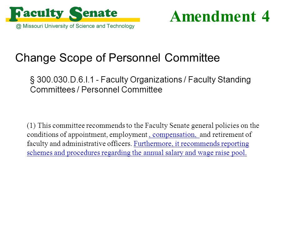 Amendment 4 Change Scope of Personnel Committee § 300.030.D.6.l.1 - Faculty Organizations / Faculty Standing Committees / Personnel Committee (1) This committee recommends to the Faculty Senate general policies on the conditions of appointment, employment, compensation, and retirement of faculty and administrative officers.