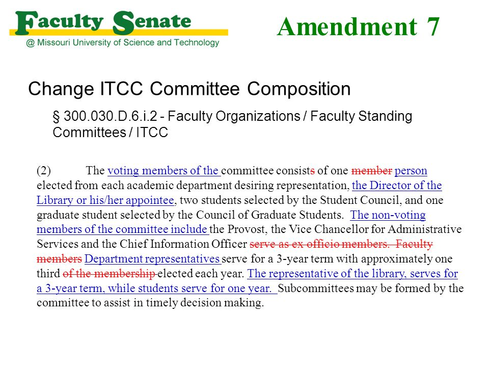 Amendment 7 Change ITCC Committee Composition § 300.030.D.6.i.2 - Faculty Organizations / Faculty Standing Committees / ITCC (2)The voting members of the committee consists of one member person elected from each academic department desiring representation, the Director of the Library or his/her appointee, two students selected by the Student Council, and one graduate student selected by the Council of Graduate Students.