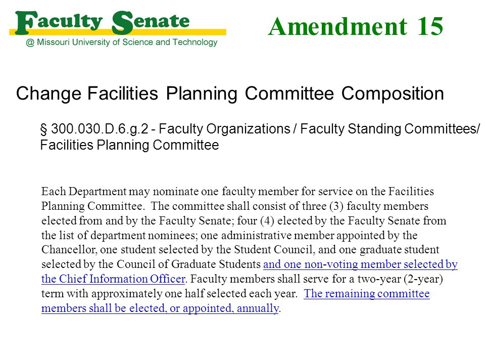 Amendment 15 Change Facilities Planning Committee Composition § 300.030.D.6.g.2 - Faculty Organizations / Faculty Standing Committees/ Facilities Planning Committee Each Department may nominate one faculty member for service on the Facilities Planning Committee.