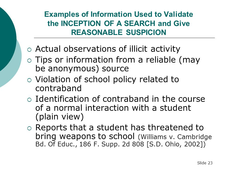 Slide 22 What Justifies A Search? Reasonable grounds to suspect the search will turn up evidence of a student's violation of the law or school rules (