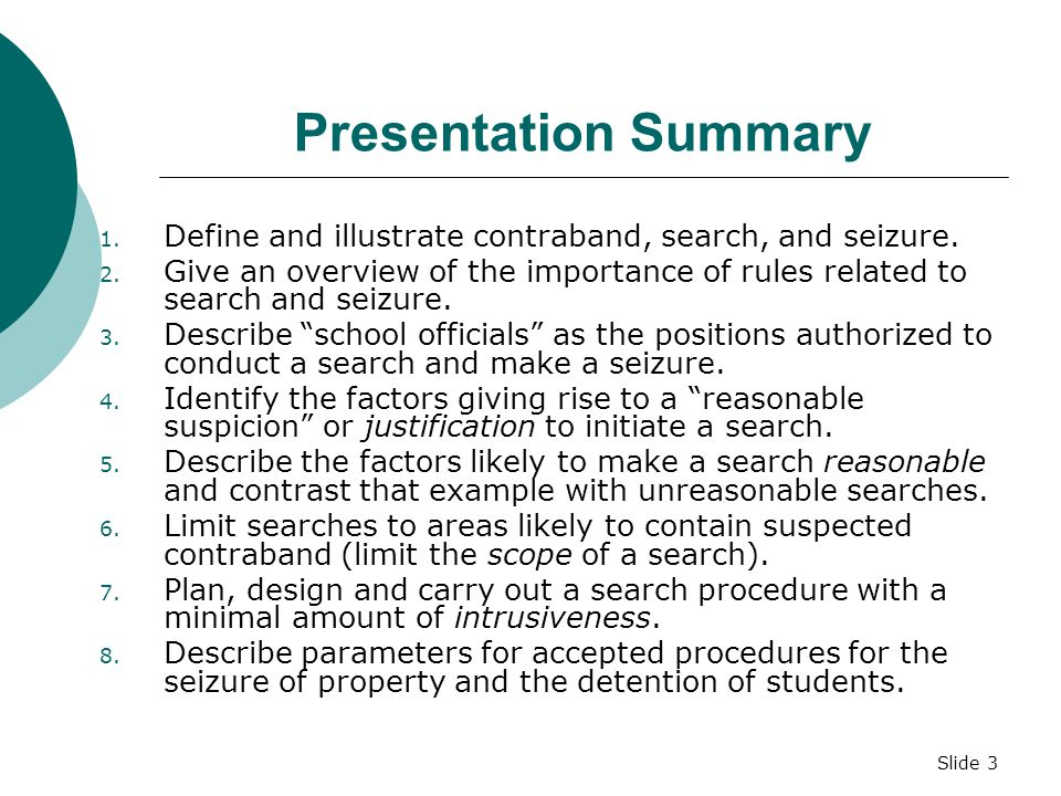 Slide 23 Examples of Information Used to Validate the INCEPTION OF A SEARCH and Give REASONABLE SUSPICION  Actual observations of illicit activity  Tips or information from a reliable (may be anonymous) source  Violation of school policy related to contraband  Identification of contraband in the course of a normal interaction with a student (plain view)  Reports that a student has threatened to bring weapons to school (Williams v.