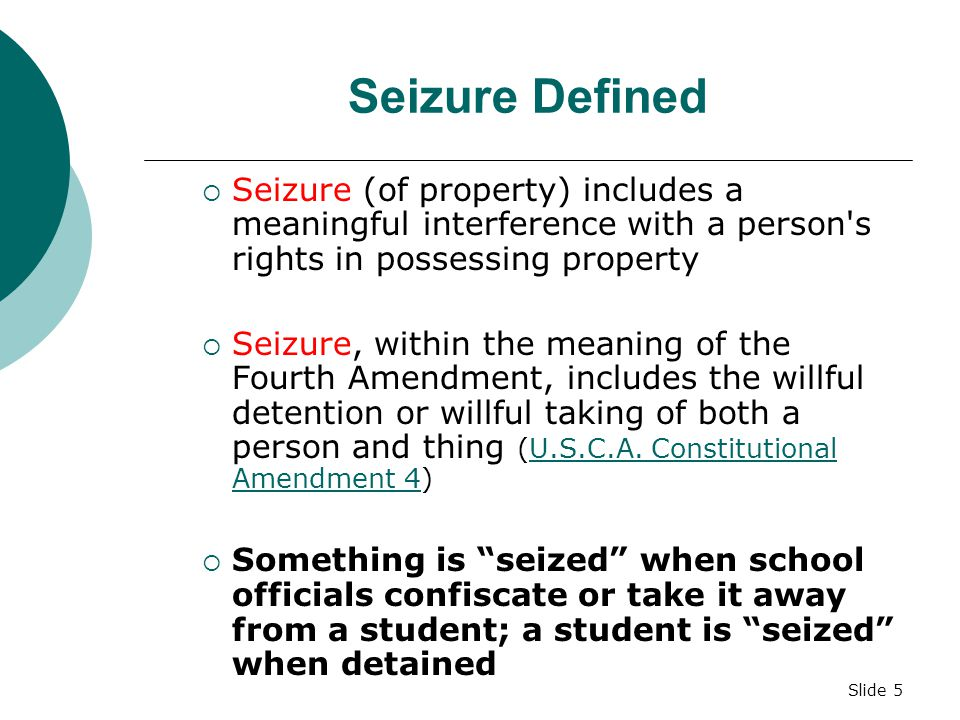 Slide 5 Seizure Defined  Seizure (of property) includes a meaningful interference with a person s rights in possessing property  Seizure, within the meaning of the Fourth Amendment, includes the willful detention or willful taking of both a person and thing (U.S.C.A.