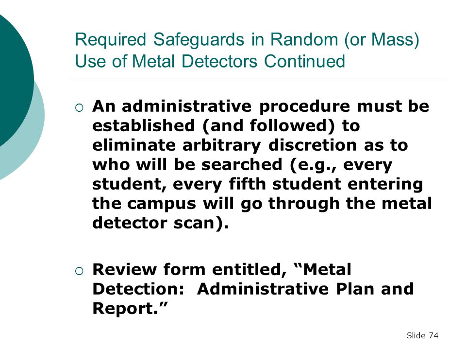 Slide 73 Required Safeguards in Random (or Mass) Use of Metal Detectors  Pupils must receive advance notice the school will be using metal detectors