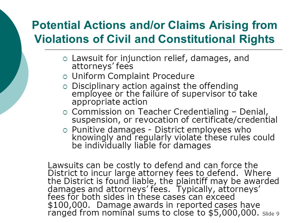 Slide 9 Potential Actions and/or Claims Arising from Violations of Civil and Constitutional Rights  Lawsuit for injunction relief, damages, and attorneys' fees  Uniform Complaint Procedure  Disciplinary action against the offending employee or the failure of supervisor to take appropriate action  Commission on Teacher Credentialing – Denial, suspension, or revocation of certificate/credential  Punitive damages - District employees who knowingly and regularly violate these rules could be individually liable for damages Lawsuits can be costly to defend and can force the District to incur large attorney fees to defend.