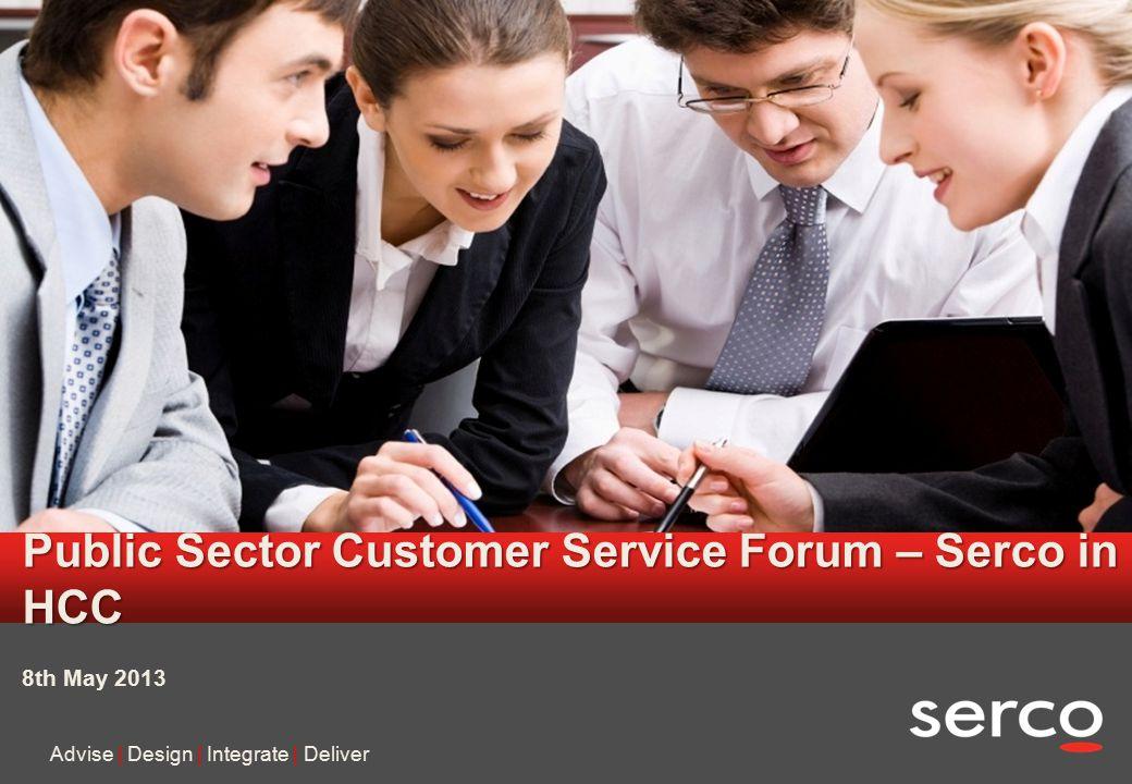 1 Serco in confidence Public Sector Customer Service Forum – Serco in HCC Advise | Design | Integrate | Deliver 8th May 2013