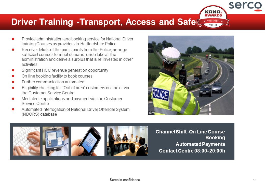15 Serco in confidence Driver Training -Transport, Access and Safety Unit ● Provide administration and booking service for National Driver training Courses as providers to Hertfordshire Police ● Receive details of the participants from the Police, arrange sufficient courses to meet demand, undertake all the administration and derive a surplus that is re-invested in other activities.